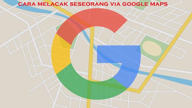 √ Cara Melacak Posisi Seseorang Via Google Maps