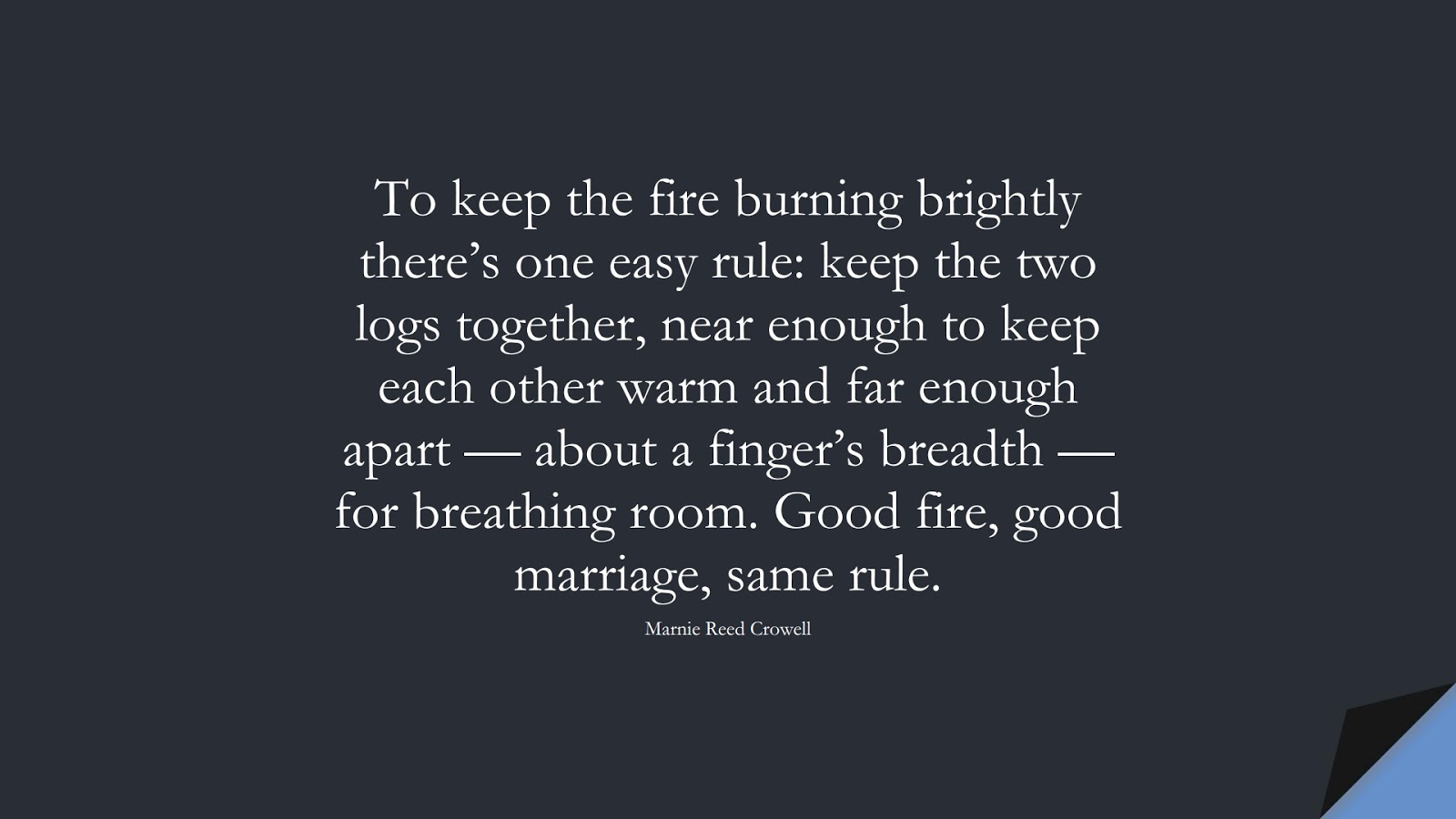 To keep the fire burning brightly there's one easy rule: keep the two logs together, near enough to keep each other warm and far enough apart — about a finger's breadth — for breathing room. Good fire, good marriage, same rule. (Marnie Reed Crowell);  #RelationshipQuotes