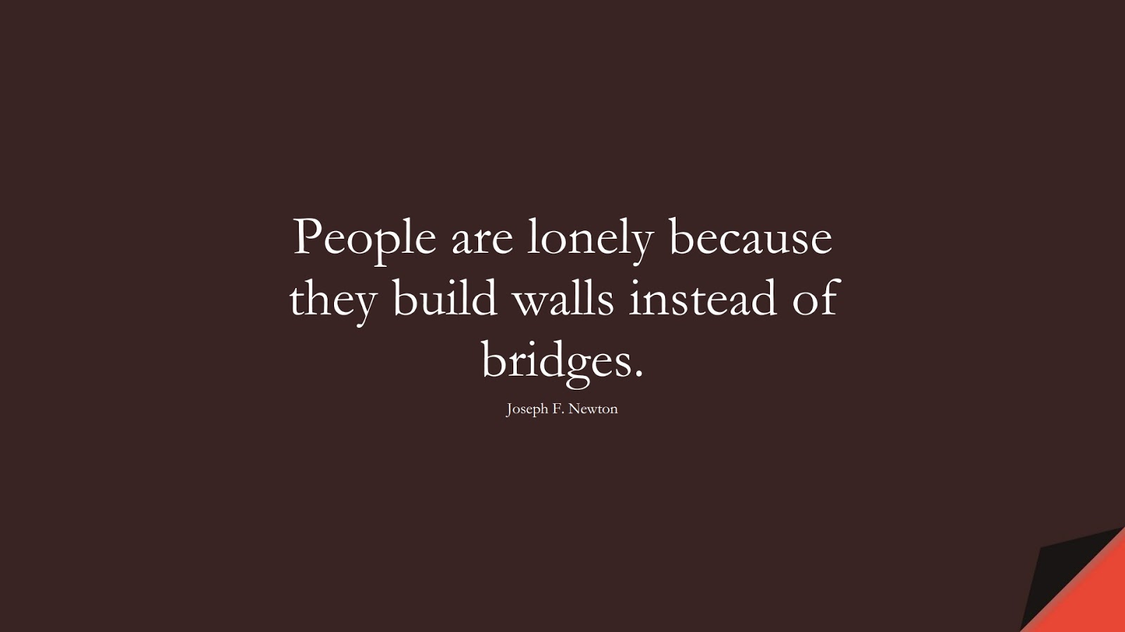 People are lonely because they build walls instead of bridges. (Joseph F. Newton);  #ShortQuotes