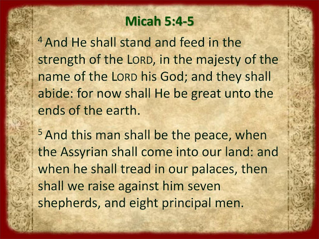 He will stand and shepherd his flock in the strength of the LORD, in the majesty of the name of the LORD his God. And they will live securely, for then his greatness will reach to the ends of the earth. And he will be their peace.