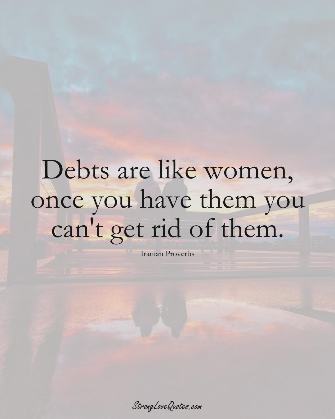 Debts are like women, once you have them you can't get rid of them. (Iranian Sayings);  #MiddleEasternSayings