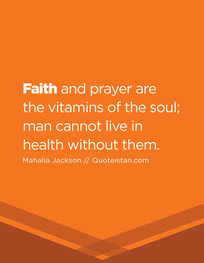 Faith and prayer are the vitamins of the soul; man cannot live in health without them.