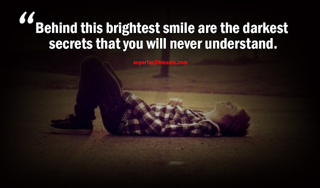 Behind this brightest smile are the darkest secrets that you will never understand.