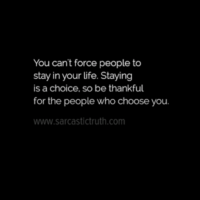 You can't force people to stay in your life. Staying is a choice, so be thankful for the people who choose you.