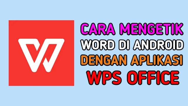 Cara Mengetik Word di Android Menggunakan Aplikasi WPS Office