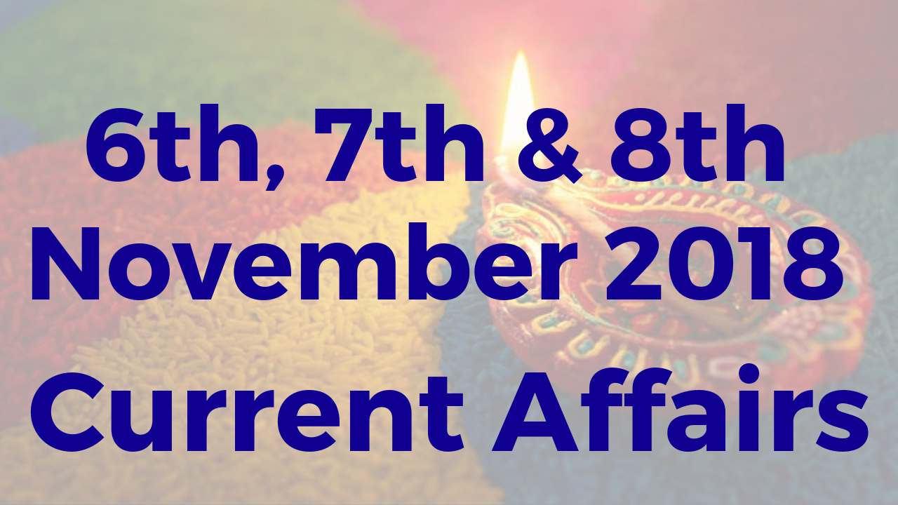 6th, 7th & 8th November 2018 Daily Current Affairs - PDF