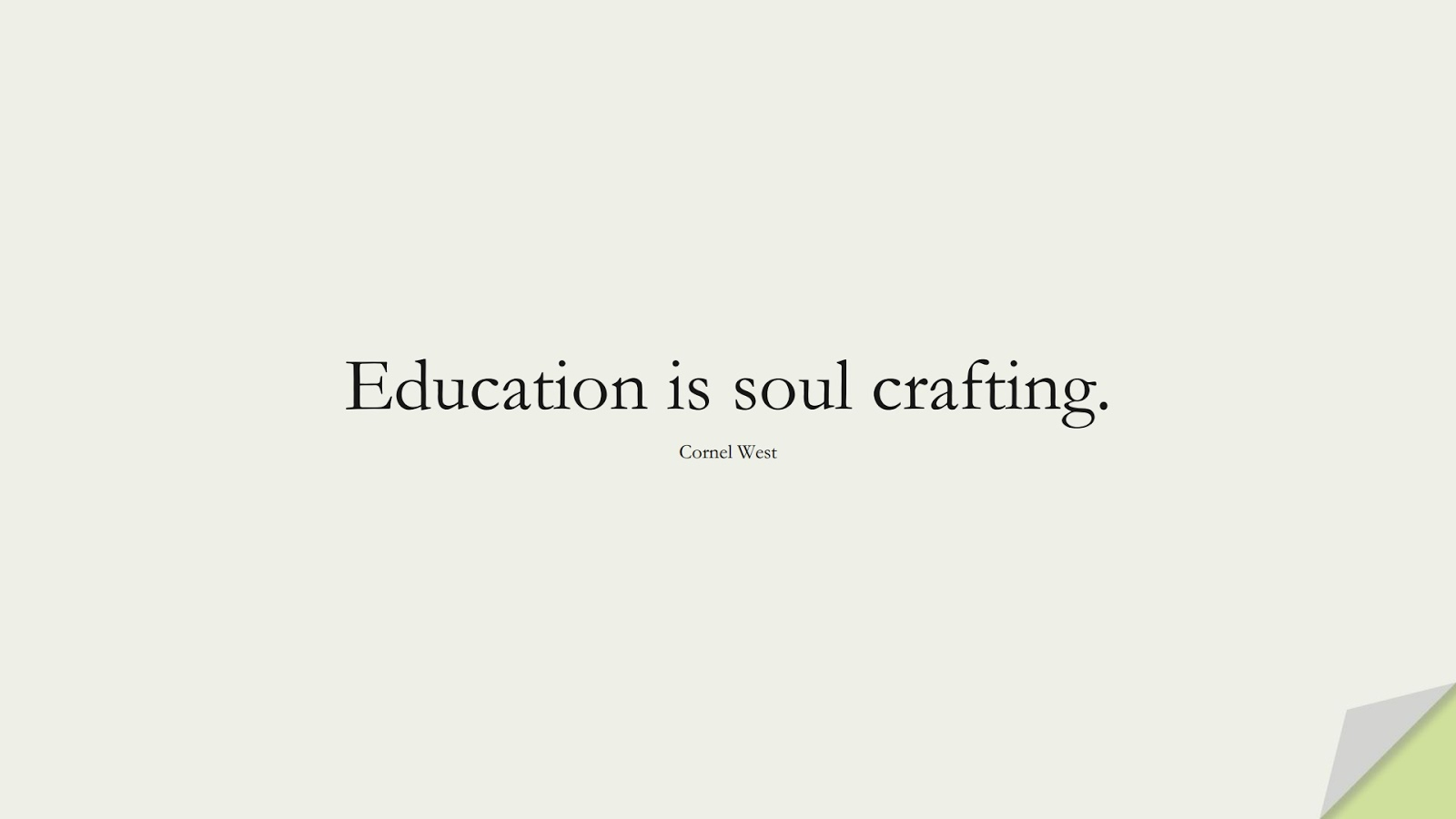 Education is soul crafting. (Cornel West);  #ShortQuotes