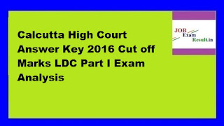 Calcutta High Court Answer Key 2016 Cut off Marks LDC Part I Exam Analysis