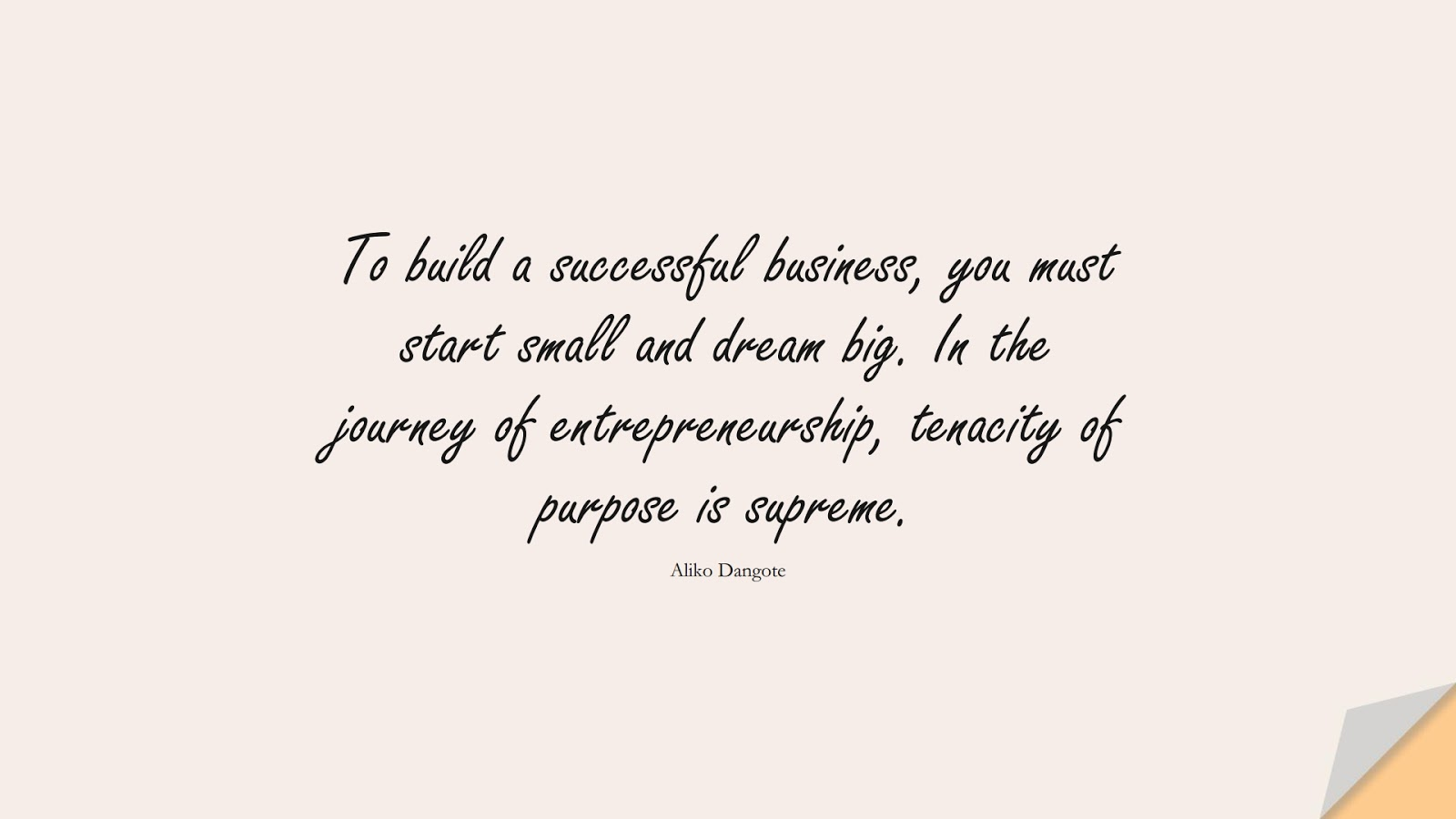 To build a successful business, you must start small and dream big. In the journey of entrepreneurship, tenacity of purpose is supreme. (Aliko Dangote);  #PositiveQuotes