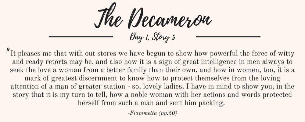 """Giovanni Boccaccio's The Decameron quote: """"It pleases me that with out stores we have begun to show how powerful the force of witty and ready retorts may be, and also how it is a sign of great intelligence in men always to seek the love a woman from a better family than their own, and how in women, too, it is a mark of greatest discernment to know how to protect themselves from the loving attention of a man of greater station - so, lovely ladies, I have in mind to show you, in the story that it is my turn to tell, how a noble woman with her actions and words protected herself from such a man and sent him packing. """""""