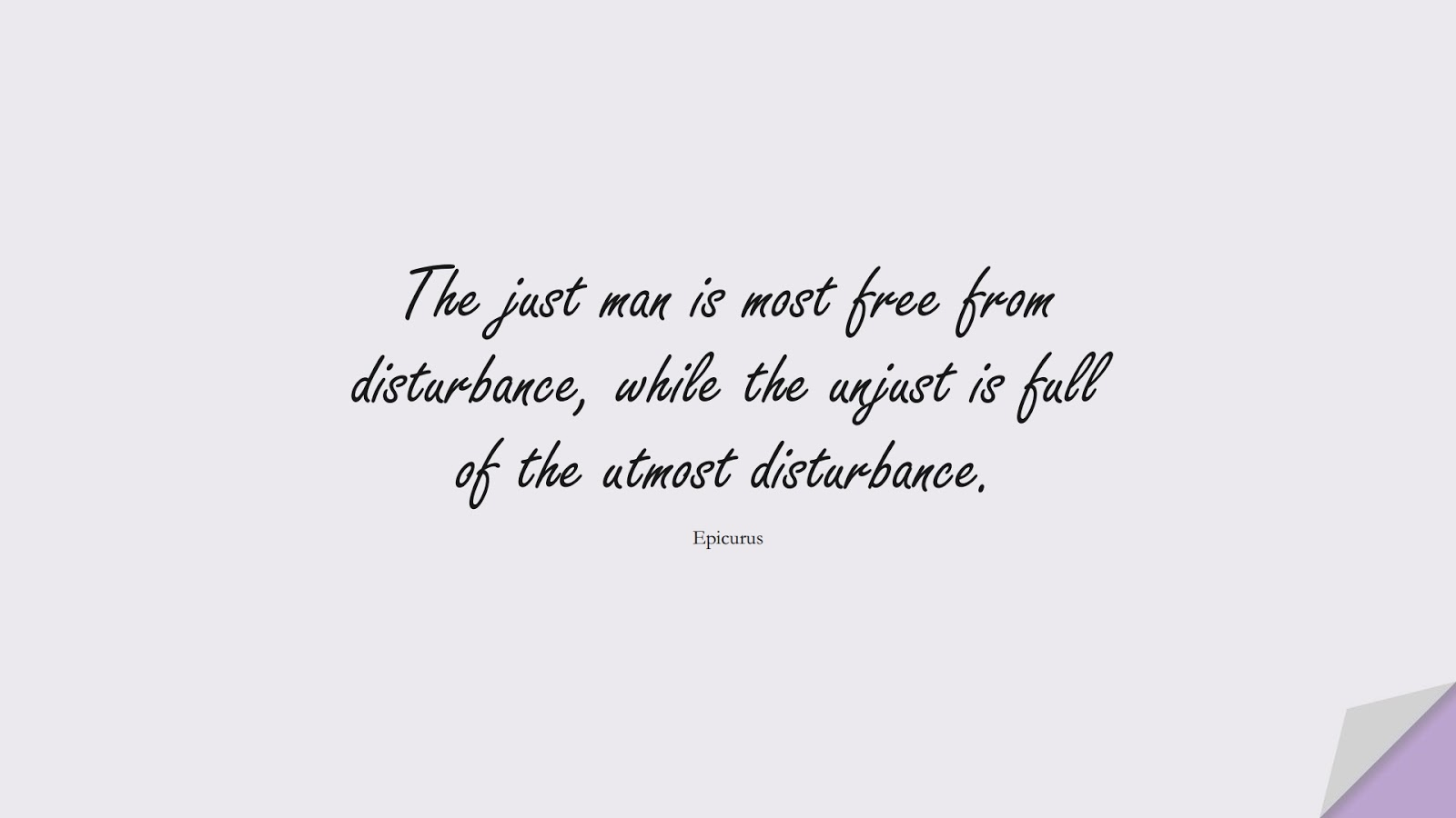 The just man is most free from disturbance, while the unjust is full of the utmost disturbance. (Epicurus);  #CalmQuotes