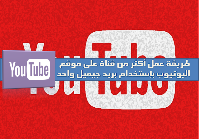 شرح كيفية انشاء أكثر من قناة يوتيوب على حساب جوجل واحد 2018