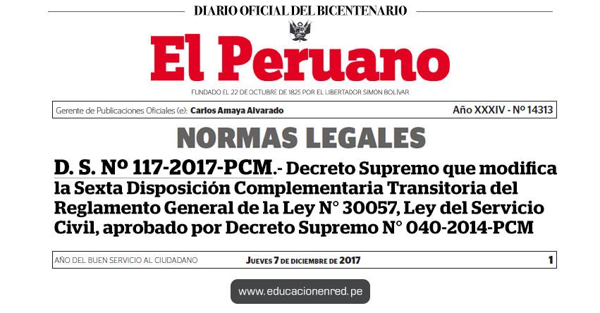 D. S. Nº 117-2017-PCM - Decreto Supremo que modifica la Sexta Disposición Complementaria Transitoria del Reglamento General de la Ley N° 30057, Ley del Servicio Civil, aprobado por Decreto Supremo N° 040-2014-PCM - www.pcm.gob.pe