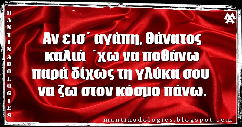 Μαντινάδα  - Αν εισ΄ αγάπη, θάνατος, καλιά  ΄χω να ποθάνω παρά δίχως τη γλύκα σου να ζω στον κόσμο πάνω.