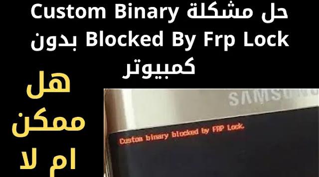 حل مشكلة Custom Binary Blocked By Frp Lock بدون كمبيوتر