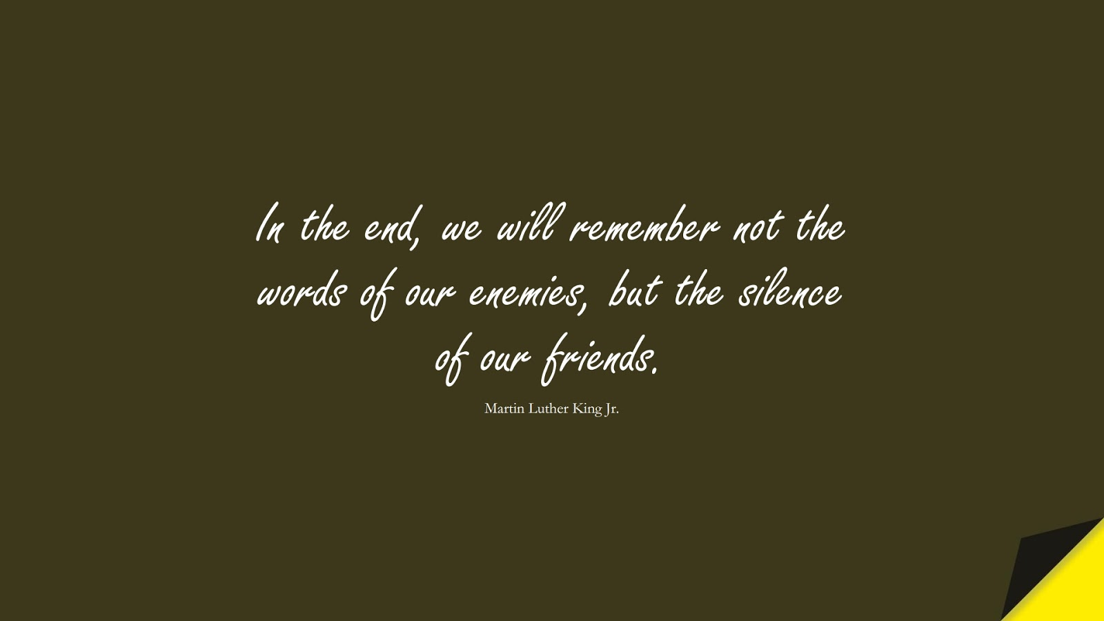In the end, we will remember not the words of our enemies, but the silence of our friends. (Martin Luther King Jr.);  #MartinLutherKingJrQuotes