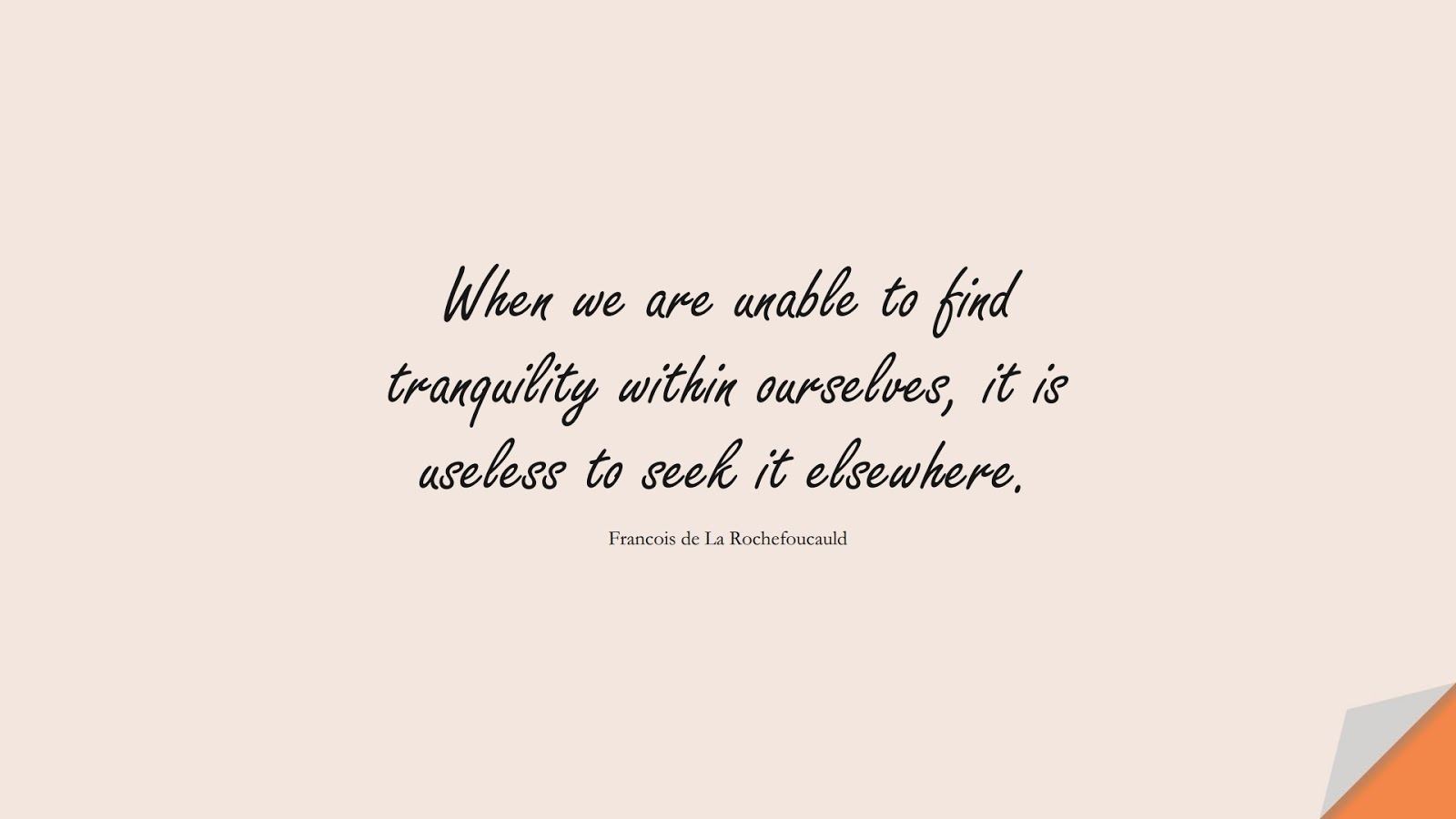 When we are unable to find tranquility within ourselves, it is useless to seek it elsewhere. (Francois de La Rochefoucauld);  #CalmQuotes