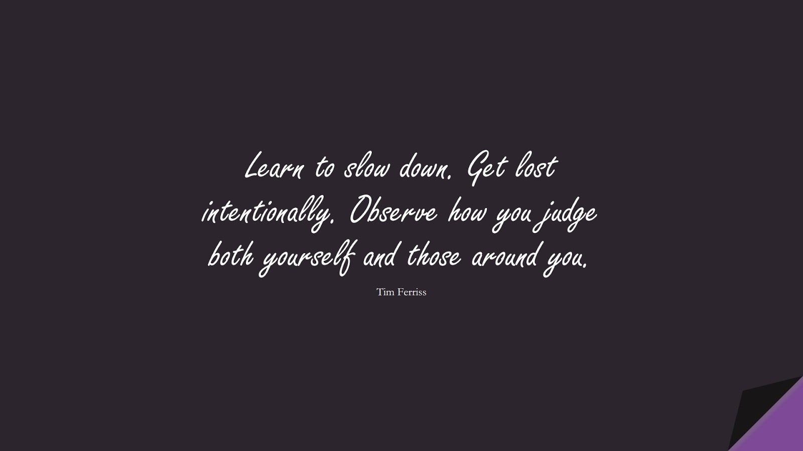 Learn to slow down. Get lost intentionally. Observe how you judge both yourself and those around you. (Tim Ferriss);  #TimFerrissQuotes