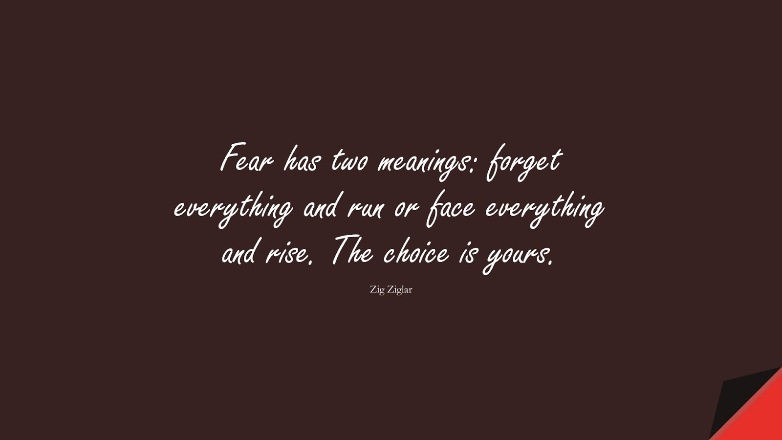 Fear has two meanings: forget everything and run or face everything and rise. The choice is yours. (Zig Ziglar);  #FearQuotes