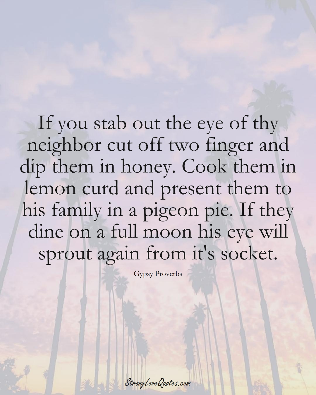 If you stab out the eye of thy neighbor cut off two finger and dip them in honey. Cook them in lemon curd and present them to his family in a pigeon pie. If they dine on a full moon his eye will sprout again from it's socket. (Gypsy Sayings);  #aVarietyofCulturesSayings