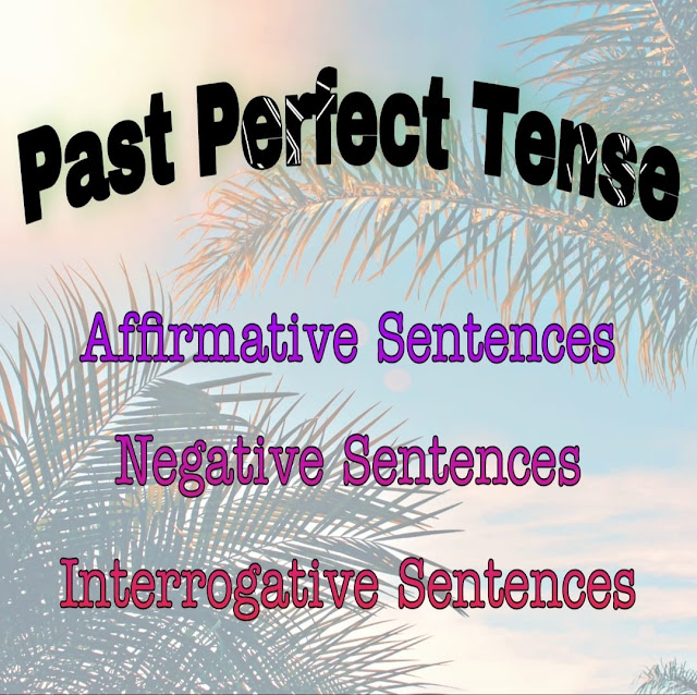 Past Perfect Tense: Affirmative, Negative & Interrogative Sentences