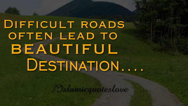 Difficult roads often lead to beautiful destination....