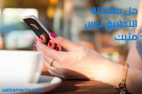 طريقة حل مشكلة التطبيق ليس مثبتا app not installed بشكل نهائي
