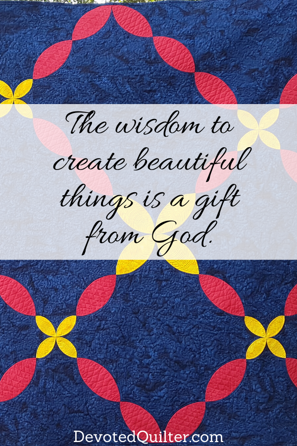 The wisdom to create beautiful things is a gift from God | DevotedQuilter.com