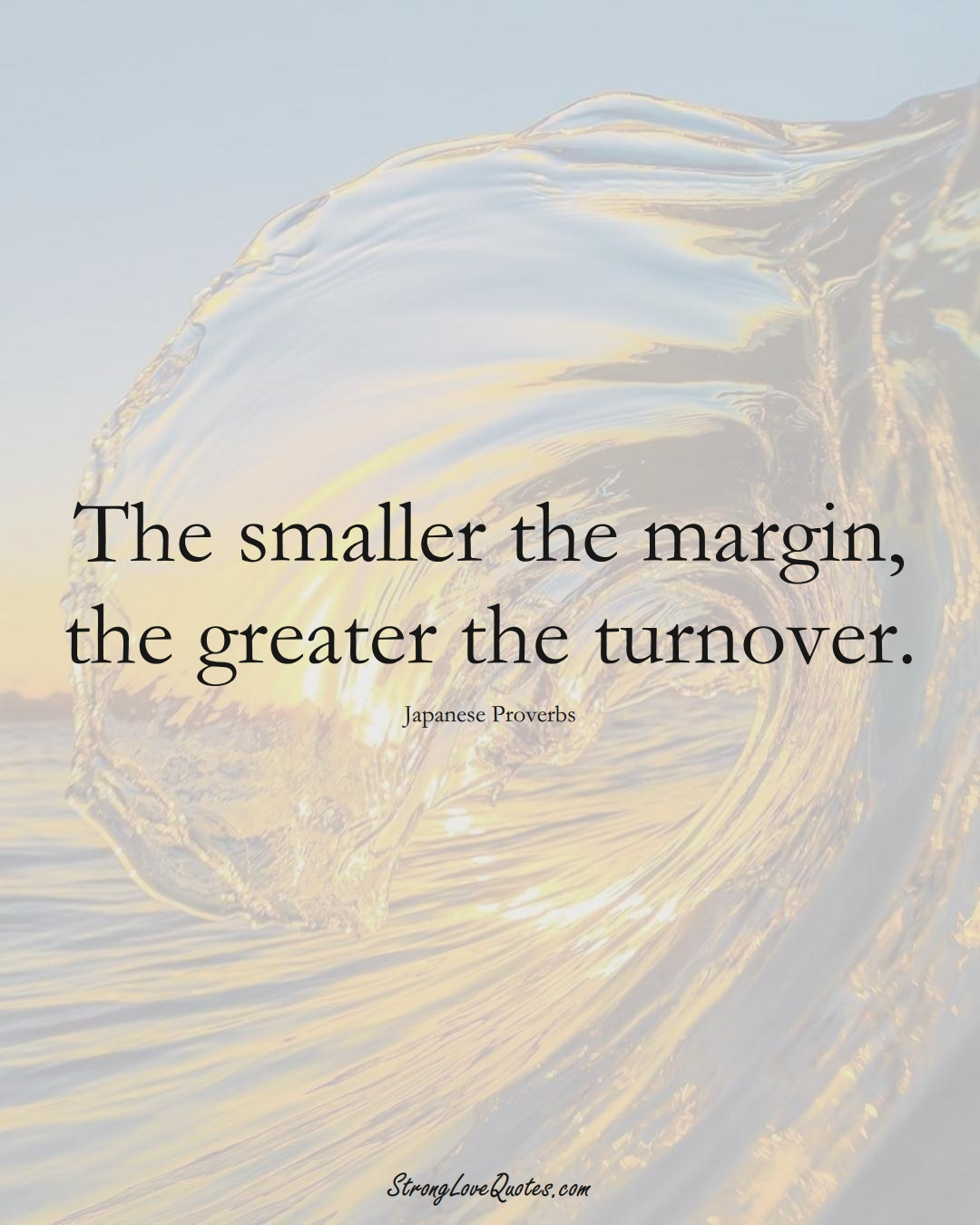 The smaller the margin, the greater the turnover. (Japanese Sayings);  #AsianSayings