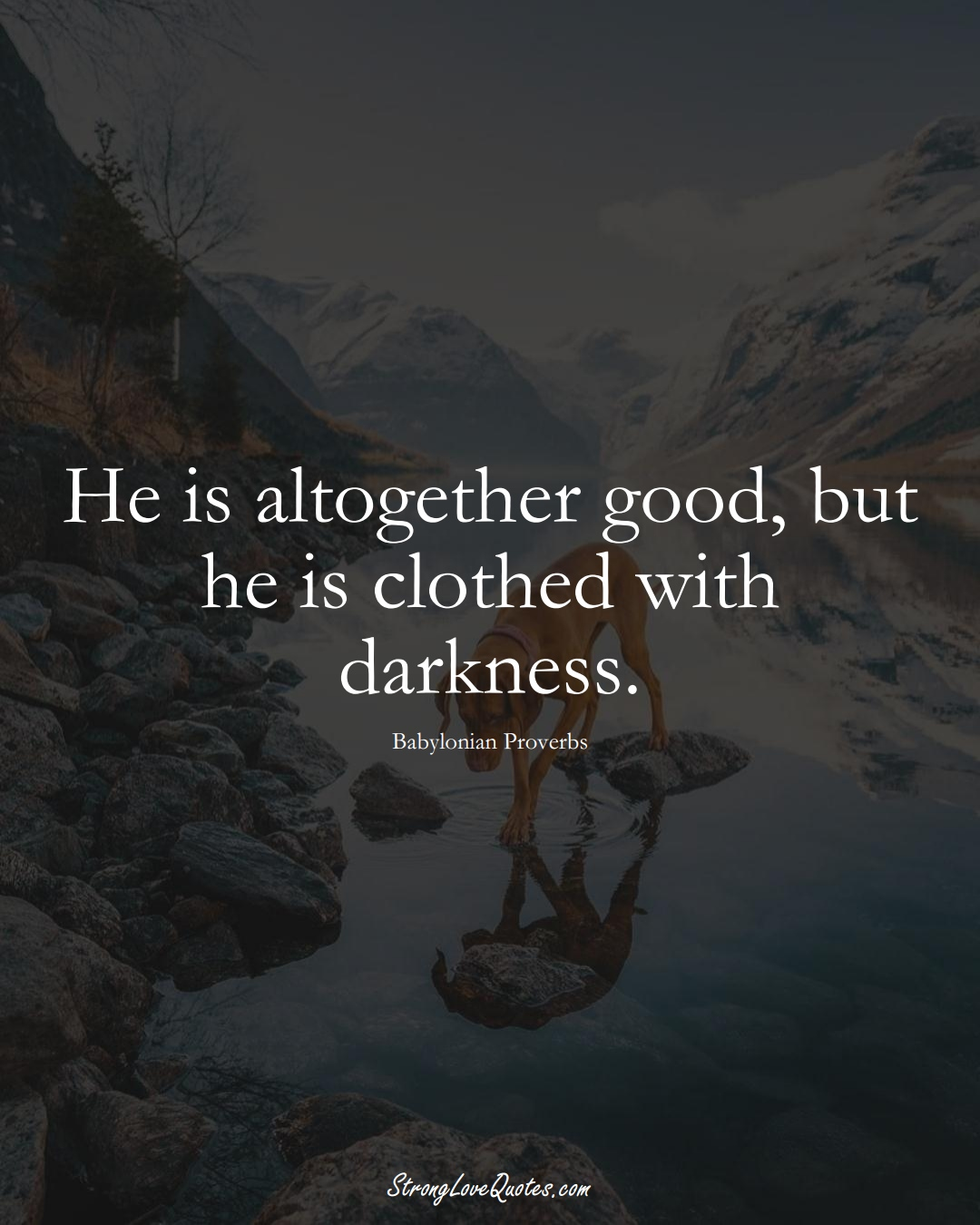 He is altogether good, but he is clothed with darkness. (Babylonian Sayings);  #aVarietyofCulturesSayings