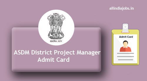 ASDM District Project Manager Admit Card 2017 | Download