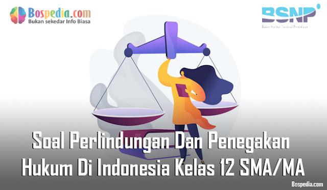 Soal Perlindungan Dan Penegakan Hukum Di Indonesia Kelas 12 SMA/MA