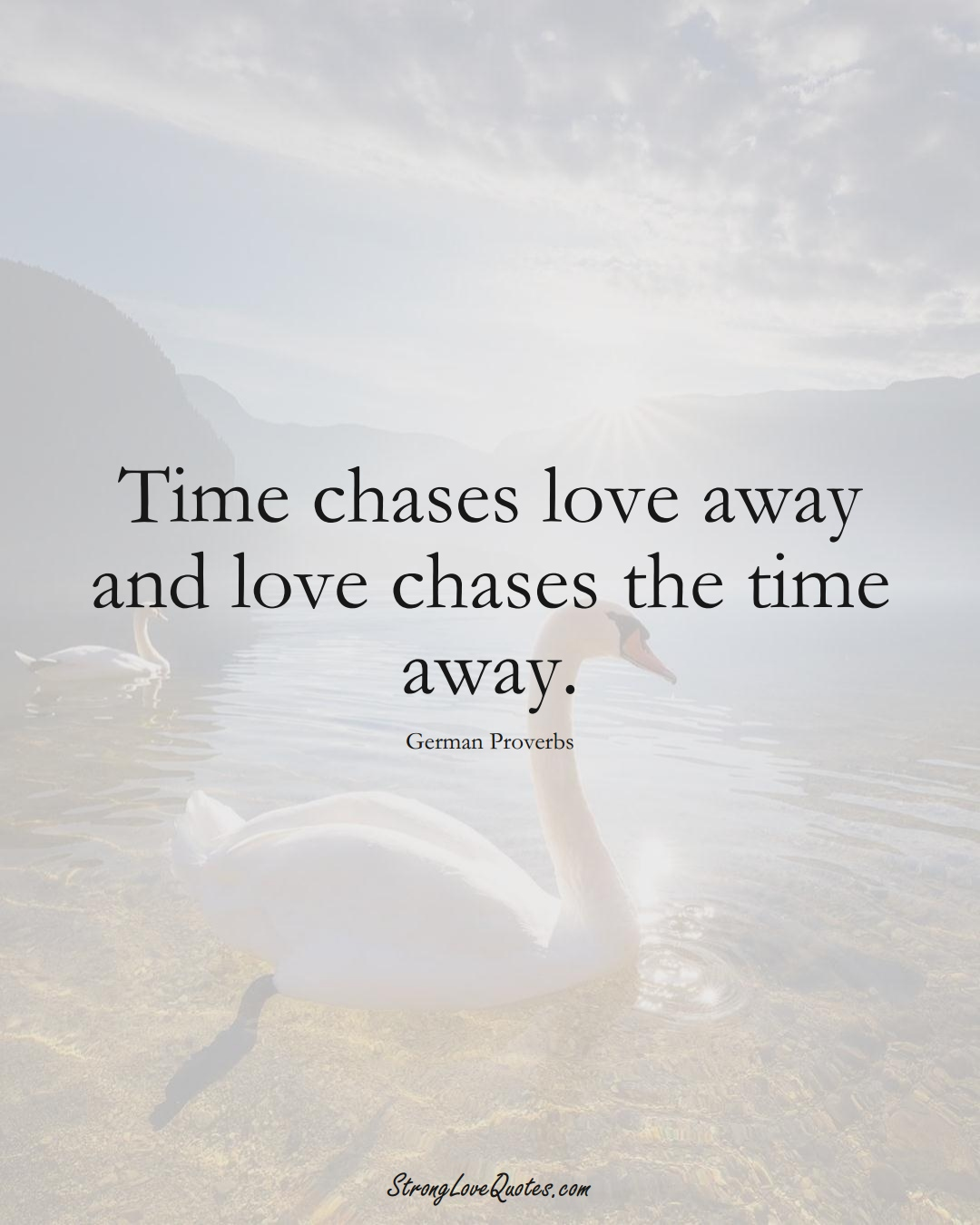 Time chases love away and love chases the time away. (German Sayings);  #EuropeanSayings