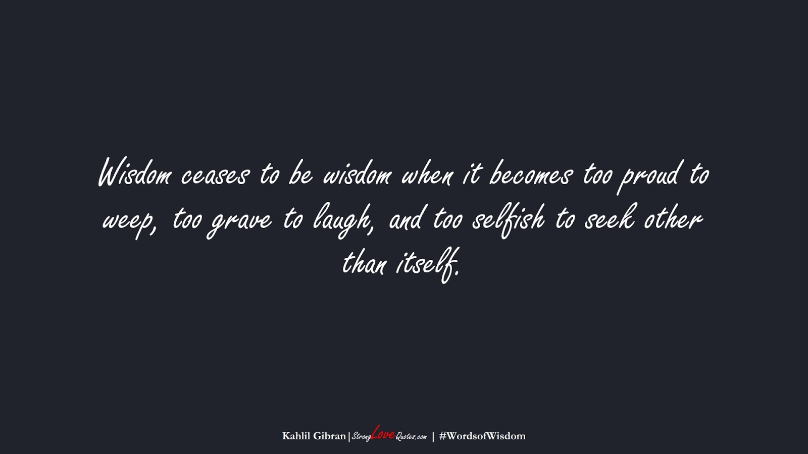 Wisdom ceases to be wisdom when it becomes too proud to weep, too grave to laugh, and too selfish to seek other than itself. (Kahlil Gibran);  #WordsofWisdom