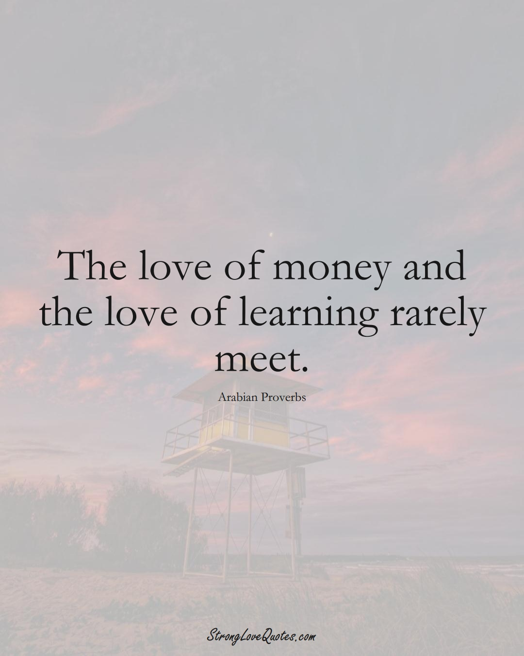 The love of money and the love of learning rarely meet. (Arabian Sayings);  #aVarietyofCulturesSayings