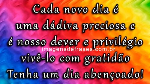 Cada novo dia é uma dádiva preciosa e é nosso dever e privilégio vivê-lo com gratidão