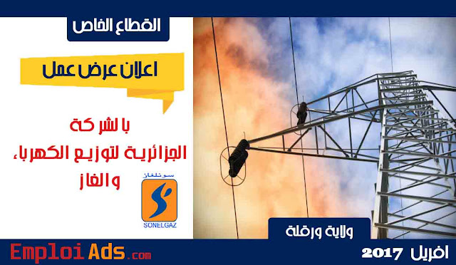 اعلان عن عرض بالشركة الجزائرية لتوزيع الكهرباء والغاز ولاية ورقلة افريل 2017