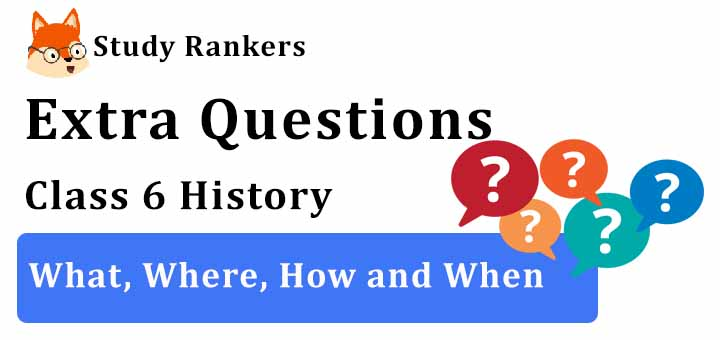 What, Where, How and When Extra Questions Chapter 1 Class 6 History