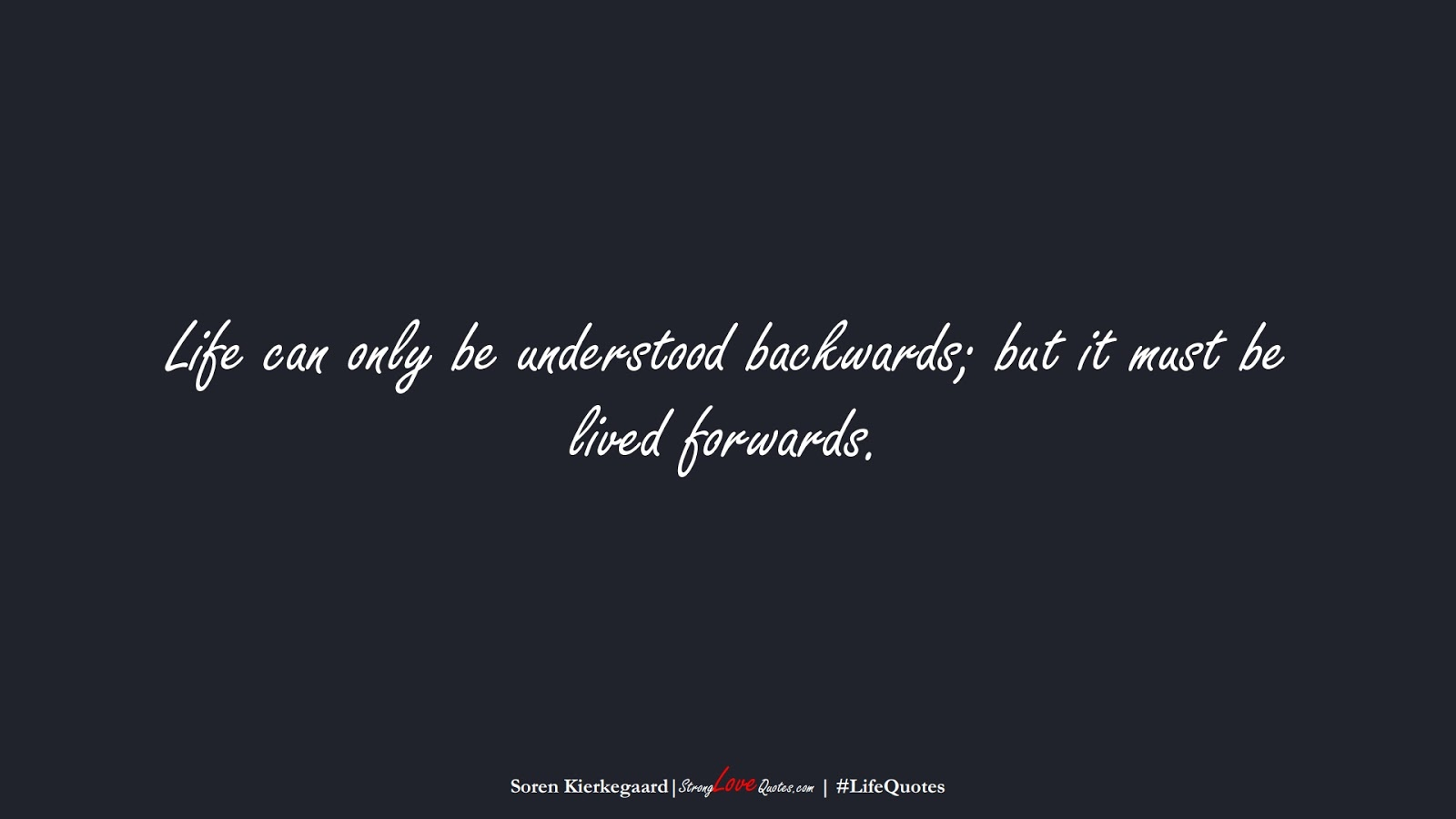 Life can only be understood backwards; but it must be lived forwards. (Soren Kierkegaard);  #LifeQuotes