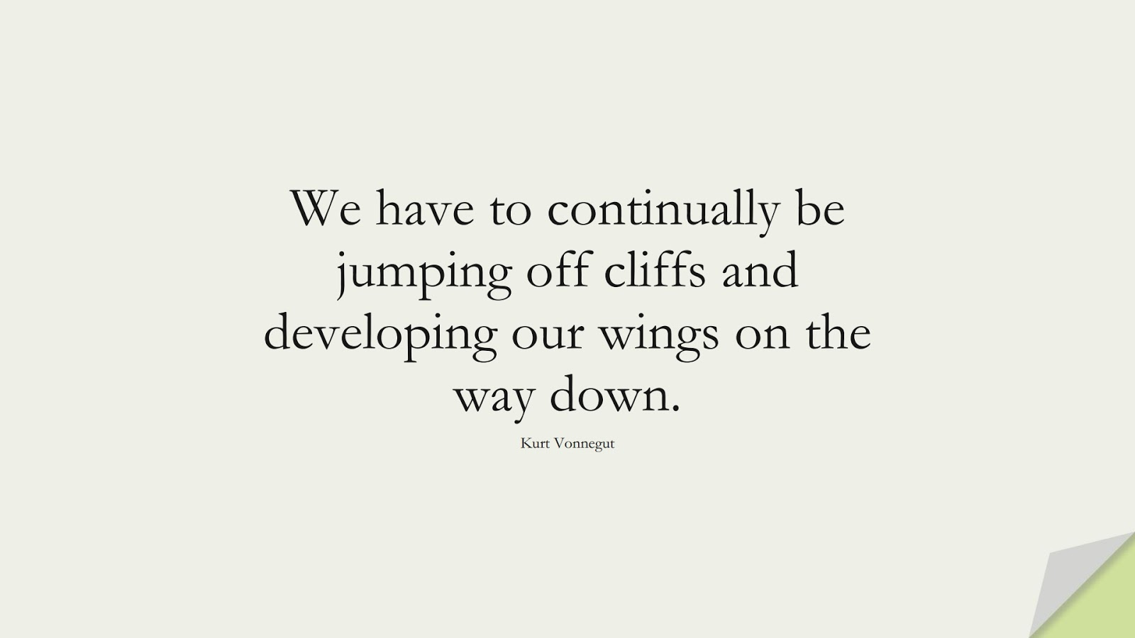We have to continually be jumping off cliffs and developing our wings on the way down. (Kurt Vonnegut);  #EncouragingQuotes