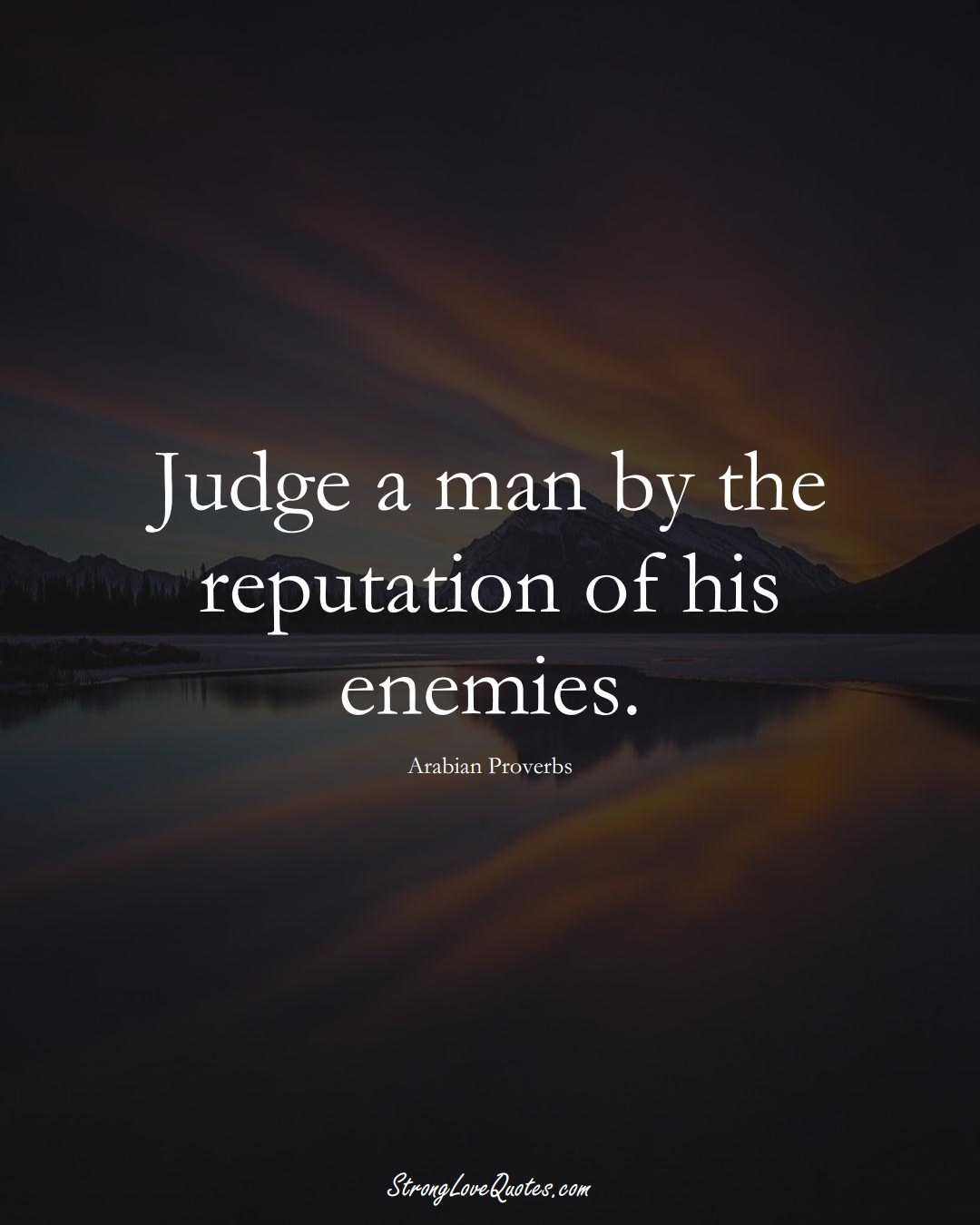 Judge a man by the reputation of his enemies. (Arabian Sayings);  #aVarietyofCulturesSayings