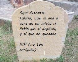 Aquí descanse Fulano, que va aná a vore en un misto si ñabíe gas al depósit, y sí que ne quedabe. RIP (no ton enriguéu o enrigáu)
