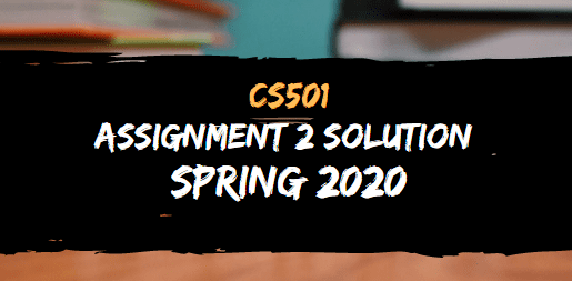 CS501 ASSIGNMENT NO.2 SOLUTION SPRING 2020