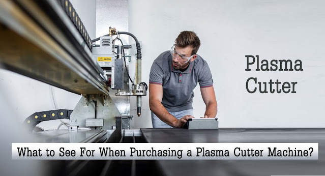 What to See For When Purchasing a Plasma Cutter Machine?
