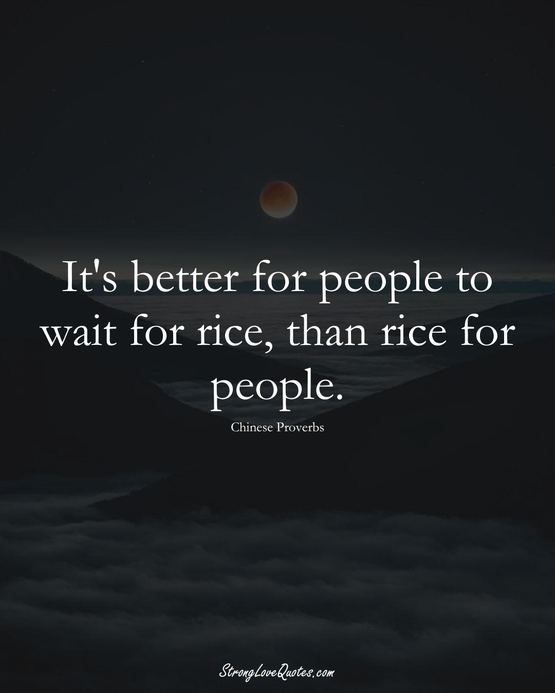 It's better for people to wait for rice, than rice for people. (Chinese Sayings);  #AsianSayings