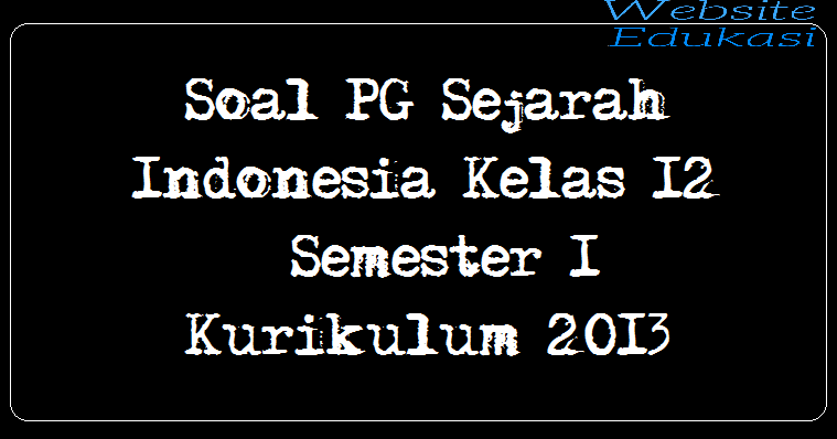 Soal PG Sejarah Indonesia Kelas 12 Semester 1 Kurikulum 2013