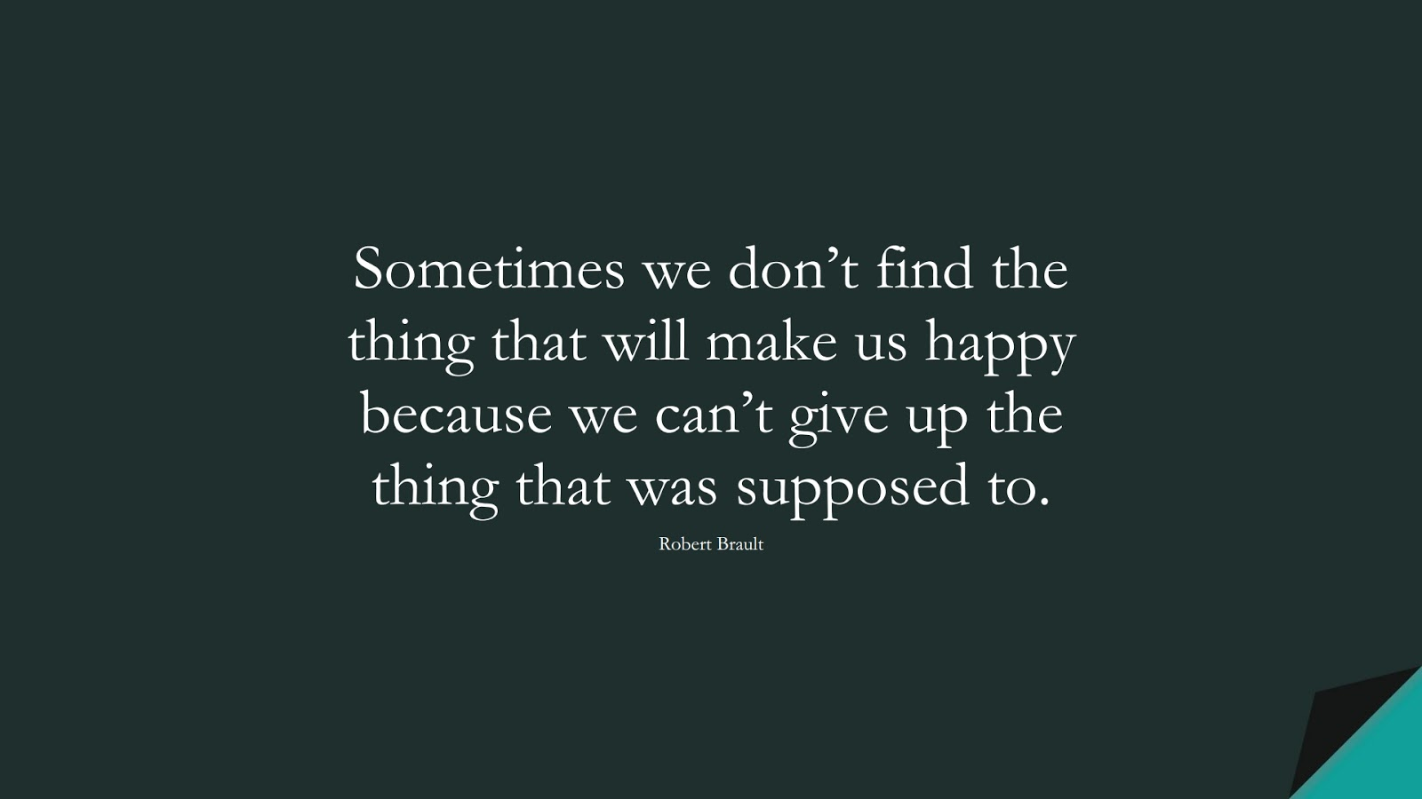 Sometimes we don't find the thing that will make us happy because we can't give up the thing that was supposed to. (Robert Brault);  #HappinessQuotes