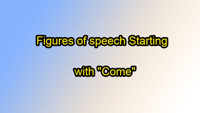 "Figures of speech Starting with ""Come"""