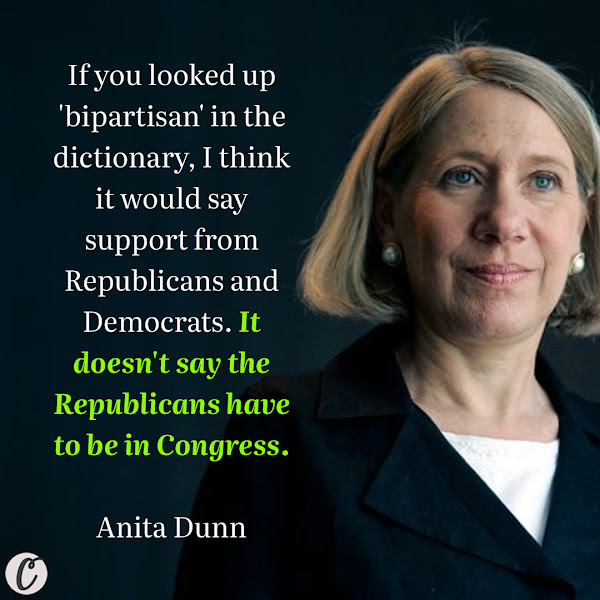 If you looked up 'bipartisan' in the dictionary, I think it would say support from Republicans and Democrats. It doesn't say the Republicans have to be in Congress. — Anita Dunn, American political strategist who serves as a senior advisor to President Joe Biden