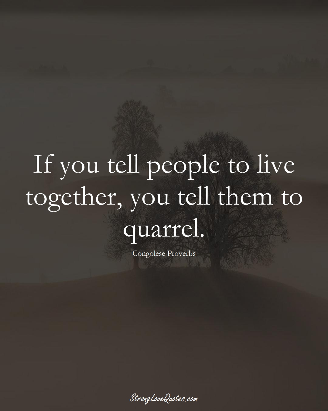 If you tell people to live together, you tell them to quarrel. (Congolese Sayings);  #AfricanSayings